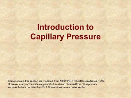 Introduction to Capillary Pressure Some slides in this section are modified from NExT PERF Short Course Notes, 1999. However, many of the slides appears.