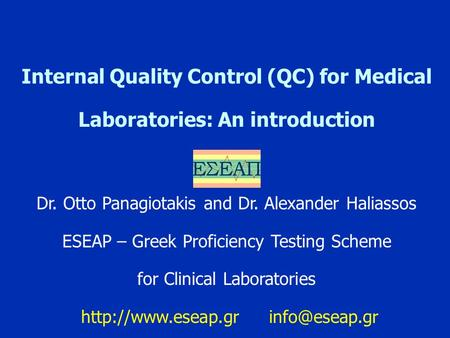 Internal Quality Control (QC) for Medical Laboratories: An introduction Dr. Otto Panagiotakis and Dr. Alexander Haliassos ESEAP – Greek Proficiency Testing.