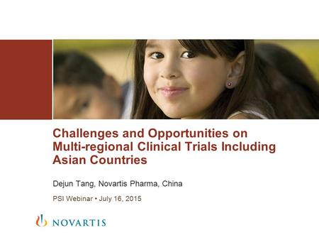 Dejun Tang, Novartis Pharma, China PSI Webinar July 16, 2015 Challenges and Opportunities on Multi-regional Clinical Trials Including Asian Countries.