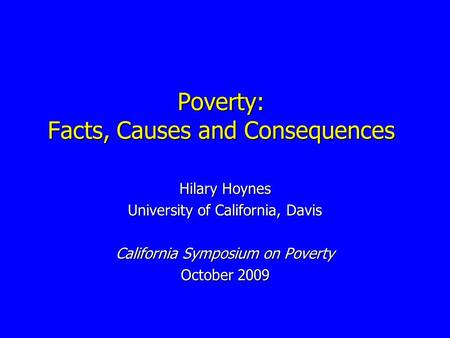 Poverty: Facts, Causes and Consequences Hilary Hoynes University of California, Davis California Symposium on Poverty October 2009.