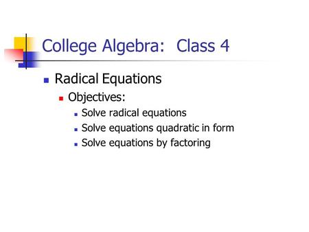 College Algebra: Class 4 Radical Equations Objectives: Solve radical equations Solve equations quadratic in form Solve equations by factoring.