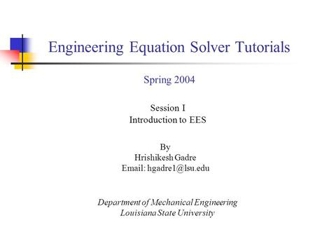 By Hrishikesh Gadre   Session I Introduction to EES Department of Mechanical Engineering Louisiana State University Engineering Equation.
