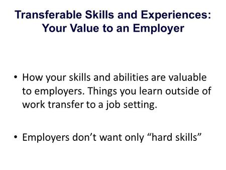 Transferable Skills and Experiences: Your Value to an Employer How your skills and abilities are valuable to employers. Things you learn outside of work.