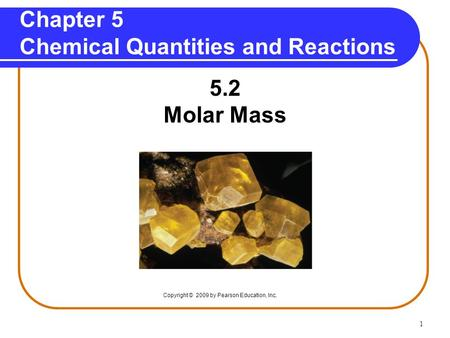 1 Chapter 5 Chemical Quantities and Reactions 5.2 Molar Mass Copyright © 2009 by Pearson Education, Inc.