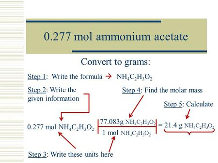 0.277 mol ammonium acetate Convert to grams: 0.277 mol NH 4 C 2 H 3 O 2 Step 1: Write the formula  NH 4 C 2 H 3 O 2 Step 2: Write the given information.