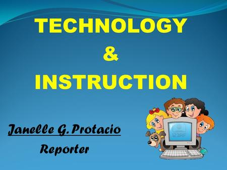 TECHNOLOGY & INSTRUCTION Janelle G. Protacio Reporter.