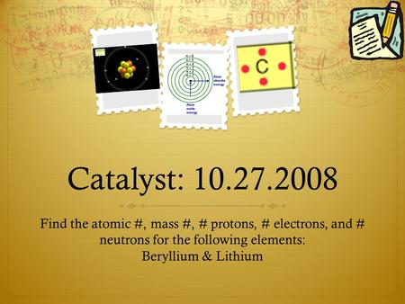 Catalyst: 10.27.2008 Find the atomic #, mass #, # protons, # electrons, and # neutrons for the following elements: Beryllium & Lithium.