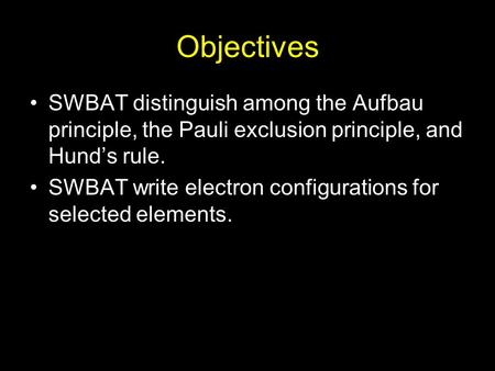 Objectives SWBAT distinguish among the Aufbau principle, the Pauli exclusion principle, and Hund's rule. SWBAT write electron configurations for selected.