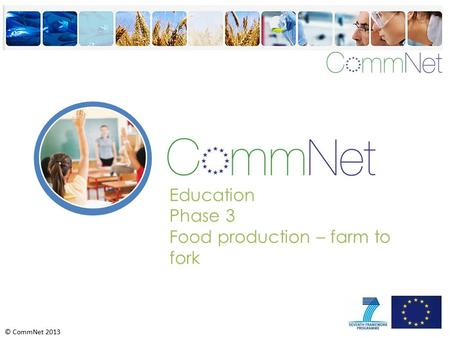 © CommNet 2013 Education Phase 3 Food production – farm to fork.