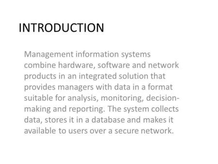 INTRODUCTION Management information systems combine hardware, software and network products in an integrated solution that provides managers with data.