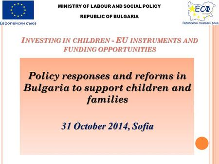 I NVESTING IN CHILDREN - EU INSTRUMENTS AND FUNDING OPPORTUNITIES Policy responses and reforms in Bulgaria to support children and families 31 October.