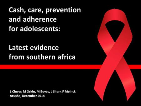 Cash, care, prevention and adherence for adolescents: Latest evidence from southern africa L Cluver, M Orkin, M Boyes, L Sherr, F Meinck Arusha, December.