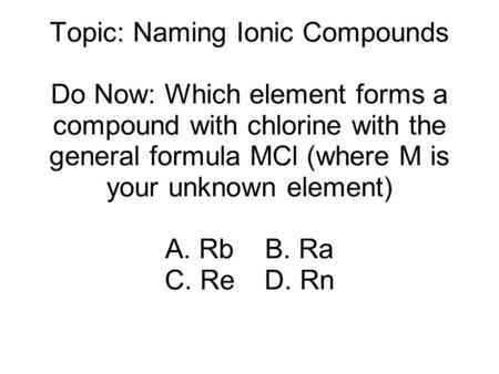 Topic: Naming Ionic Compounds Do Now: Which element forms a compound with chlorine with the general formula MCl (where M is your unknown element) A. RbB.