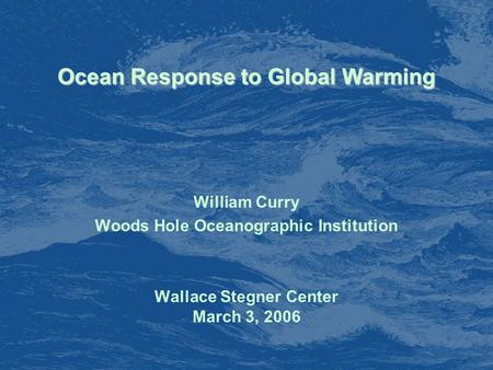 Ocean Response to Global Warming William Curry Woods Hole Oceanographic Institution Wallace Stegner Center March 3, 2006.