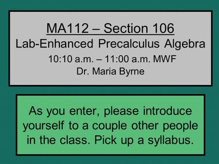 MA112 – Section 106 Lab-Enhanced Precalculus Algebra 10:10 a.m. – 11:00 a.m. MWF Dr. Maria Byrne As you enter, please introduce yourself to a couple other.
