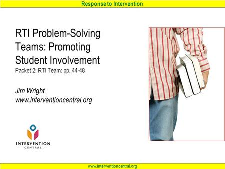 Response to Intervention www.interventioncentral.org RTI Problem-Solving Teams: Promoting Student Involvement Packet 2: RTI Team: pp. 44-48 Jim Wright.