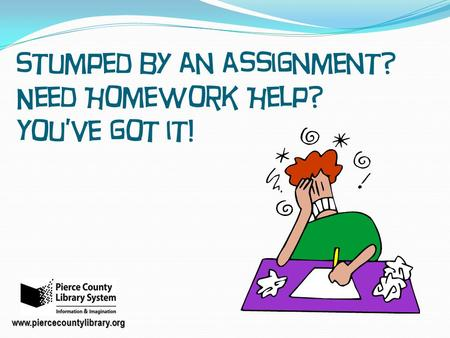 Stumped by an assignment? Need Homework Help? You've got it! www.piercecountylibrary.org.