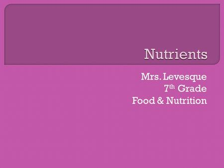 Mrs. Levesque 7 th Grade Food & Nutrition.  Nutrients are substances found in foods that are important for the body's growth and maintenance. They are.