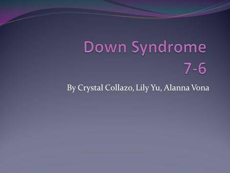 By Crystal Collazo, Lily Yu, Alanna Vona. What Is Down Syndrome? Down Syndrome is a disorder that can vary from severities of mild to extreme. It affects.