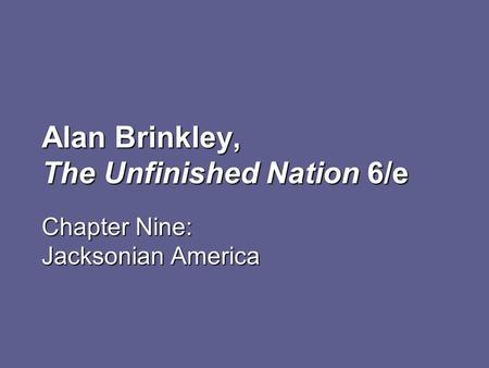 Alan Brinkley, The Unfinished Nation 6/e Chapter Nine: Jacksonian America.