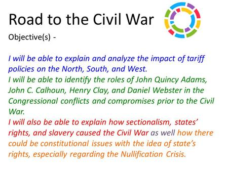 Road to the Civil War Objective(s) - I will be able to explain and analyze the impact of tariff policies on the North, South, and West. I will be able.