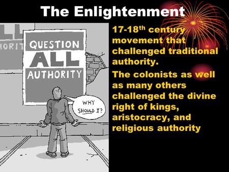 The Enlightenment 17-18 th century movement that challenged traditional authority. The colonists as well as many others challenged the divine right of.