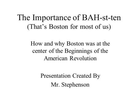The Importance of BAH-st-ten (That's Boston for most of us) How and why Boston was at the center of the Beginnings of the American Revolution Presentation.