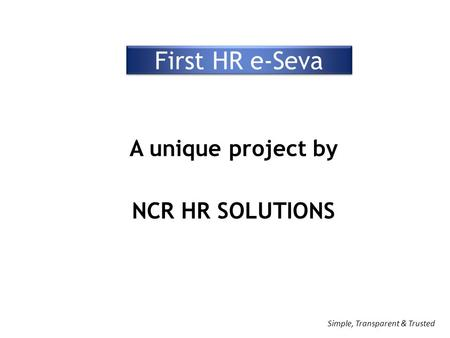 First HR e-Seva A unique project by NCR HR SOLUTIONS Simple, Transparent & Trusted.