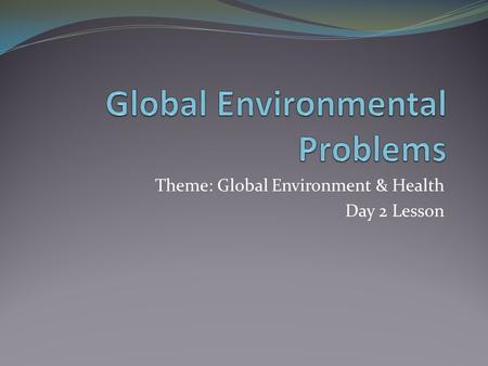 Theme: Global Environment & Health Day 2 Lesson. Objectives Consider the impact of people on physical systems and vice versa. Examine causes and effects.