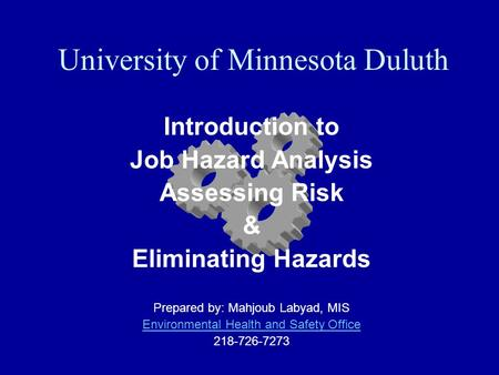 University of Minnesota Duluth Introduction to Job Hazard Analysis Assessing Risk & Eliminating Hazards Prepared by: Mahjoub Labyad, MIS Environmental.