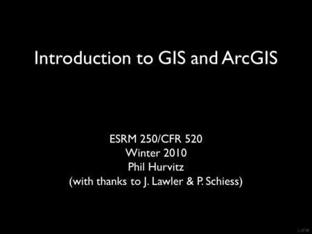ESRM 250/CFR 520 Winter 2010 Phil Hurvitz (with thanks to J. Lawler & P. Schiess) Introduction to GIS and ArcGIS 1 of 48.