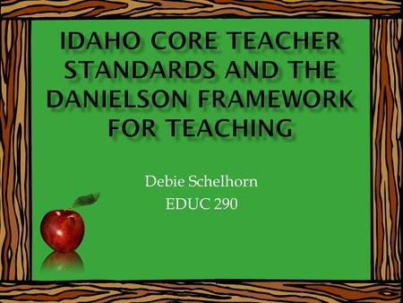 Debie Schelhorn EDUC 290. Be familiar with the ten Idaho Core Standards Understand the knowledge expectations of teachers in relation to the Idaho Core.