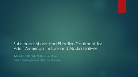 Substance Abuse and Effective Treatment for Adult American <strong>Indians</strong> and Alaska Natives MICHELE HENSON, B.S., C.H.E.S. MPH CANDIDATE, UNIVERSITY OF ARIZONA.