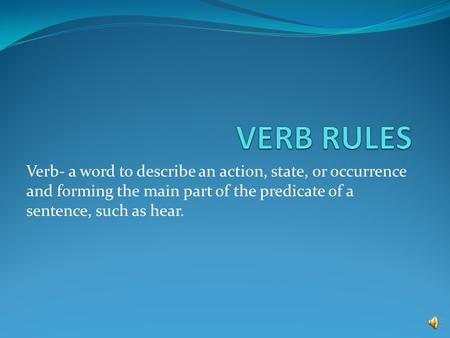 VERB RULES Verb- a word to describe an action, state, or occurrence and forming the main part of the predicate of a sentence, such as hear.