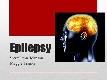 Epilepsy SierraLynn Johnson Maggie Trainor. Epilepsy Epilepsy is a brain disorder in which a person has repeated seizures (convulsions) over time. Seizures.