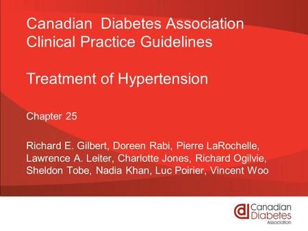 Canadian Diabetes Association Clinical Practice Guidelines Treatment of Hypertension Chapter 25 Richard E. Gilbert, Doreen Rabi, Pierre LaRochelle, Lawrence.