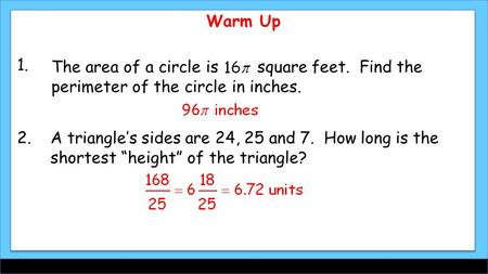 Warm Up The area of a circle is square feet. Find the perimeter of the circle in inches. 1. 2.A triangle's sides are 24, 25 and 7. How long is the shortest.