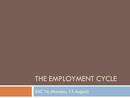 THE EMPLOYMENT CYCLE SAC 1b (Monday 13 August). Learning objectives  To identify and explain the key phases of the employment cycle  To explain the.