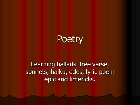 Poetry Learning ballads, free verse, sonnets, haiku, odes, lyric poem epic and limericks.