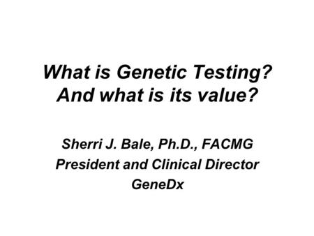 What is Genetic Testing? And what is its value? Sherri J. Bale, Ph.D., FACMG President and Clinical Director GeneDx.