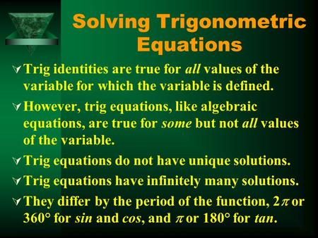 Solving Trigonometric Equations  Trig identities are true for all values of the variable for which the variable is defined.  However, trig equations,