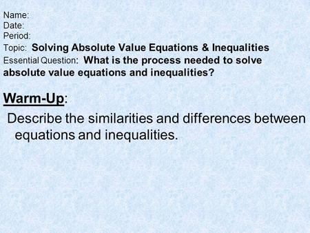 Name: Date: Period: Topic: Solving Absolute Value Equations & Inequalities Essential Question: What is the process needed to solve absolute value equations.