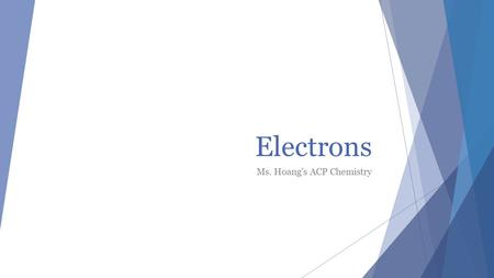 Electrons Ms. Hoang's ACP Chemistry. Why electrons?  Determines the atom's chemical and physical properties  Why some elements are metals and some are.