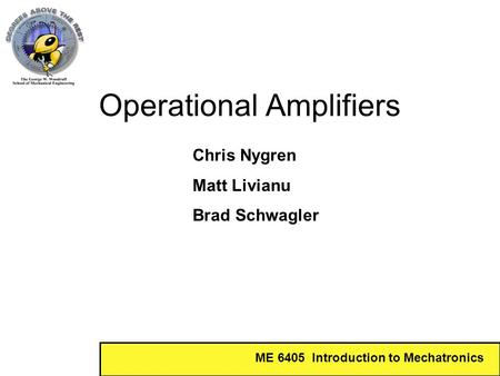 ME 6405 Introduction to Mechatronics Operational Amplifiers Chris Nygren Matt Livianu Brad Schwagler.