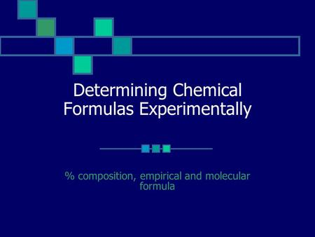 Determining Chemical Formulas Experimentally % composition, empirical and molecular formula.