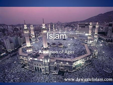 Islam A religion of Ages. What is Islam? Islam is a religion where the people who practice it believe the purpose of life is to worship god. A person.