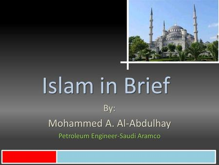 Islam in Brief By: Mohammed A. Al-Abdulhay Petroleum Engineer-Saudi Aramco.