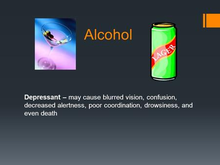 Alcohol Depressant – may cause blurred vision, confusion, decreased alertness, poor coordination, drowsiness, and even death.