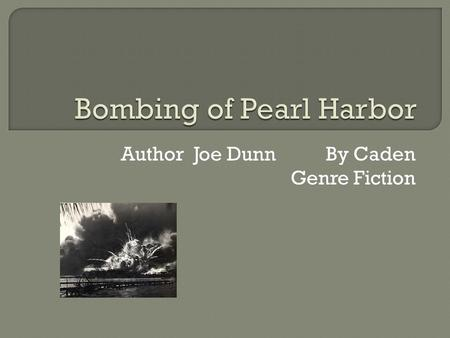 Author Joe Dunn By Caden Genre Fiction.  The book is about how America got involved with World War II and how Japan attacked Pearl Harbor. It talks about.