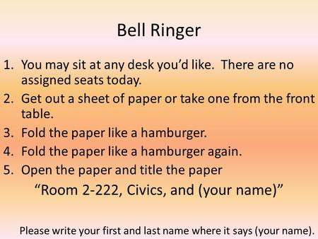 Bell Ringer 1.You may sit at any desk you'd like. There are no assigned seats today. 2.Get out a sheet of paper or take one from the front table. 3.Fold.